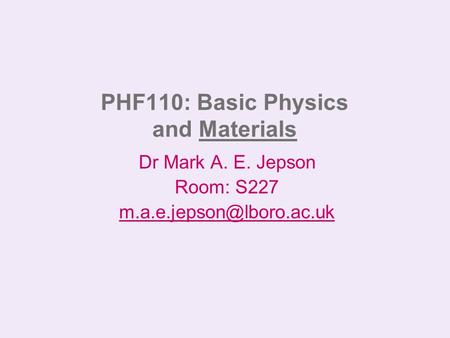PHF110: Basic Physics and Materials Dr Mark A. E. Jepson Room: S227