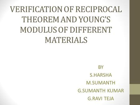 VERIFICATION OF RECIPROCAL THEOREM AND YOUNG'S MODULUS OF DIFFERENT MATERIALS BY S.HARSHA M.SUMANTH G.SUMANTH KUMAR G.RAVI TEJA.