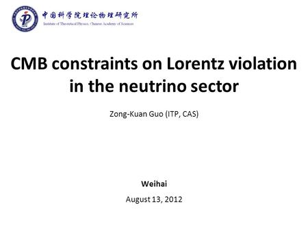CMB constraints on Lorentz violation in the neutrino sector Zong-Kuan Guo (ITP, CAS) Weihai August 13, 2012.