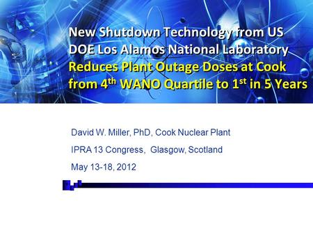 New Shutdown Technology from US DOE Los Alamos National Laboratory Reduces Plant Outage Doses at Cook from 4 th WANO Quartile to 1 st in 5 Years David.