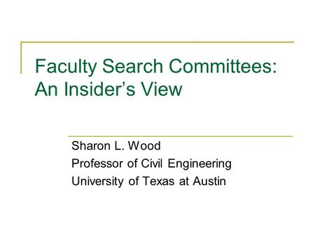 Faculty Search Committees: An Insider's View Sharon L. Wood Professor of Civil Engineering University of Texas at Austin.