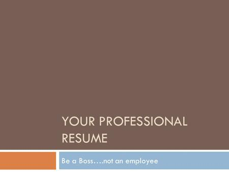 YOUR PROFESSIONAL RESUME Be a Boss….not an employee.
