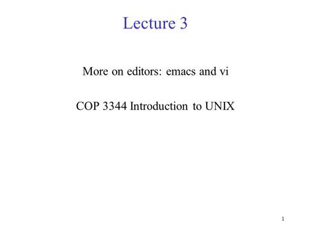 1 Lecture 3 More on editors: emacs and vi COP 3344 Introduction to UNIX.