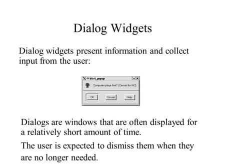 Dialog Widgets Dialog widgets present information and collect input from the user: Dialogs are windows that are often displayed for a relatively short.