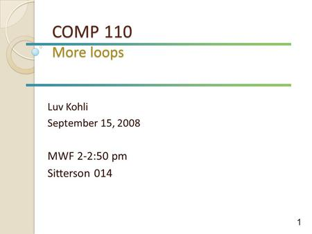 COMP 110 More loops Luv Kohli September 15, 2008 MWF 2-2:50 pm Sitterson 014 1.