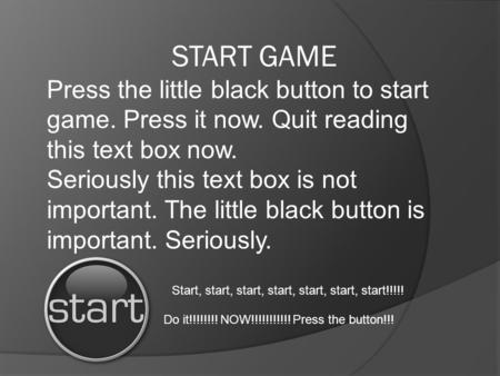 START GAME Start, start, start, start, start, start, start!!!!! Do it!!!!!!!! NOW!!!!!!!!!!! Press the button!!! Press the little black button to start.