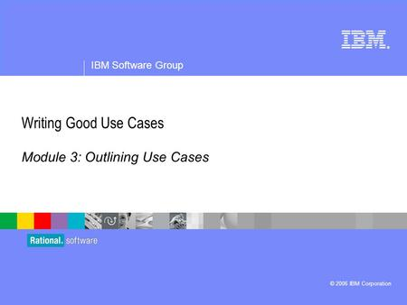 ® IBM Software Group © 2006 IBM Corporation Writing Good Use Cases Module 3: Outlining Use Cases.