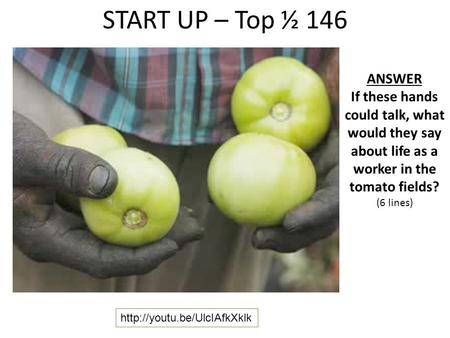 START UP – Top ½ 146 ANSWER If these hands could talk, what would they say about life as a worker in the tomato fields? (6 lines)