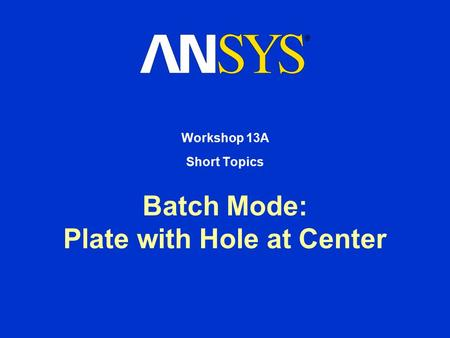 Batch Mode: Plate with Hole at Center Workshop 13A Short Topics.