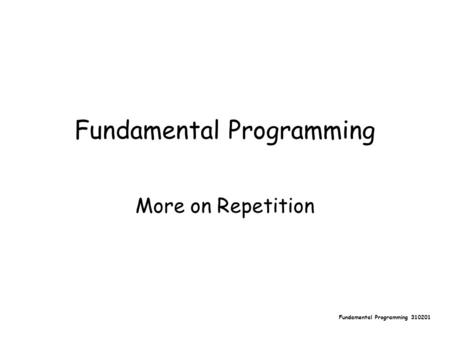 Fundamental Programming 310201 Fundamental Programming More on Repetition.