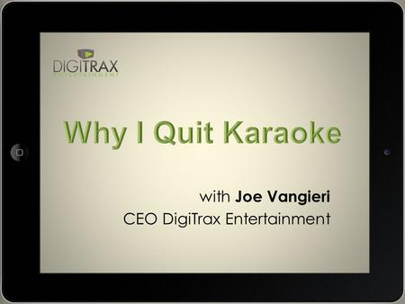 With Joe Vangieri CEO DigiTrax Entertainment. Why I Quit Karaoke I built my karaoke business to a $350/night level. One night at a time One venue at a.