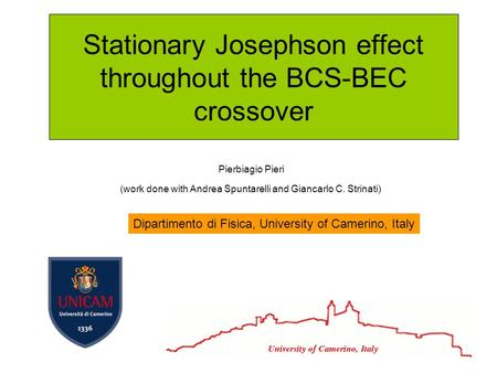 Stationary Josephson effect throughout the BCS-BEC crossover Pierbiagio Pieri (work done with Andrea Spuntarelli and Giancarlo C. Strinati) Dipartimento.
