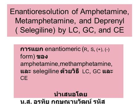 Enantioresolution of Amphetamine, Metamphetamine, and Deprenyl ( Selegiline) by LC, GC, and CE การแยก enantiomeric ( R, S, (+), (-) form) ของ amphetamine,methamphetamine,
