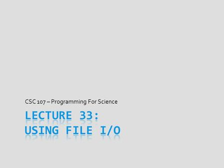 CSC 107 – Programming For Science. Today's Goal  Get familiar with opening & closing files  Declaring variables for use with files  Using variables.