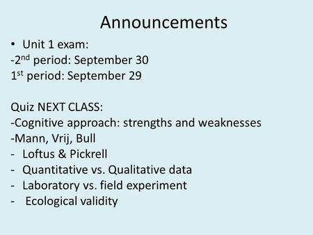 Announcements Unit 1 exam: -2 nd period: September 30 1 st period: September 29 Quiz NEXT CLASS: -Cognitive approach: strengths and weaknesses -Mann, Vrij,