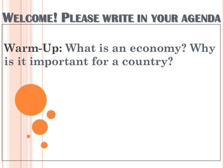 W ELCOME ! P LEASE WRITE IN YOUR AGENDA Warm-Up: What is an economy? Why is it important for a country?