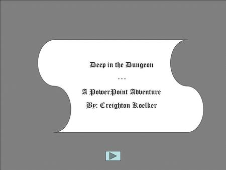 Deep in the Dungeon --- A PowerPoint Adventure By: Creighton Koelker.