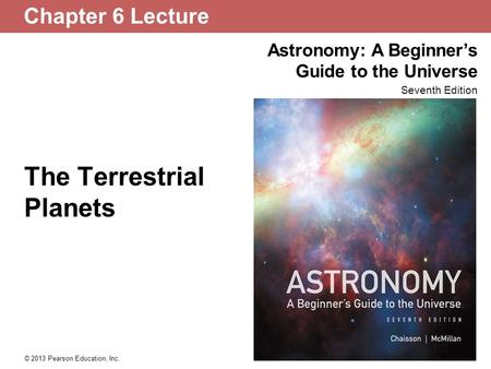 Astronomy: A Beginner's Guide to the Universe Seventh Edition © 2013 Pearson Education, Inc. Chapter 6 Lecture The Terrestrial Planets.
