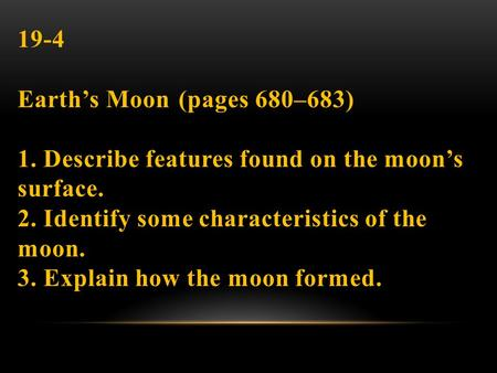 19-4 Earth's Moon (pages 680–683) 1. Describe features found on the moon's surface. 2. Identify some characteristics of the moon. 3. Explain how the moon.