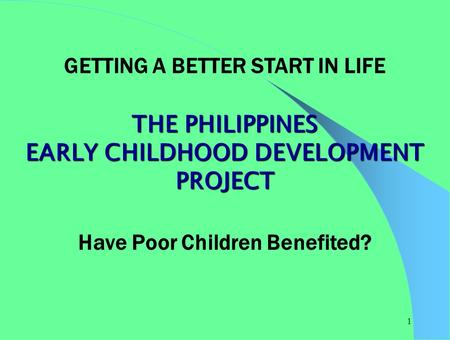 1 GETTING A BETTER START IN LIFE THE PHILIPPINES EARLY CHILDHOOD DEVELOPMENT PROJECT Have Poor Children Benefited?