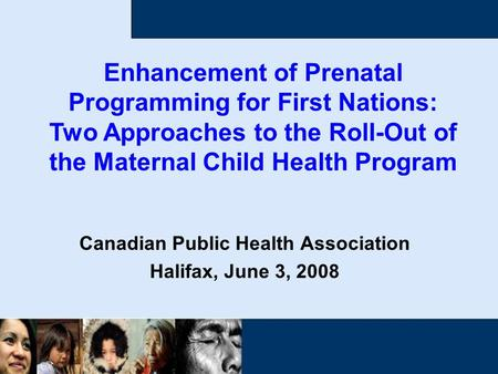 Canadian Public Health Association Halifax, June 3, 2008 Enhancement of Prenatal Programming for First Nations: Two Approaches to the Roll-Out of the Maternal.