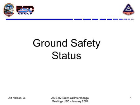 Art Nelson, Jr.AMS-02 Technical Interchange Meeting - JSC - January 2007 1 Ground Safety Status.