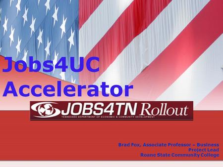 Jobs4UC Accelerator Brad Fox, Associate Professor – Business Project Lead Roane State Community College.