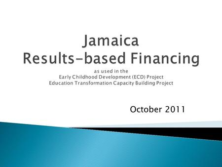 October 2011.  In Jamaica, RBF reinforces the GOJ's own Public Sector Modernization Programme to introduce results-based management  Disbursement-Linked.