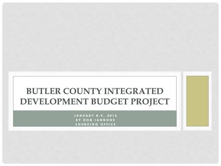 JANUARY 8-9, 2013 BY DON IANNONE SOURCING OFFICE BUTLER COUNTY INTEGRATED DEVELOPMENT BUDGET PROJECT.