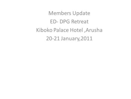 Members Update ED- DPG Retreat Kiboko Palace Hotel,Arusha 20-21 January,2011.