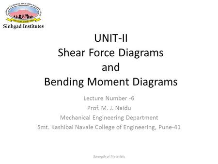 UNIT-II Shear Force Diagrams and Bending Moment Diagrams Lecture Number -6 Prof. M. J. Naidu Mechanical Engineering Department Smt. Kashibai Navale College.