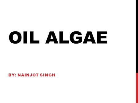 OIL ALGAE BY: NAINJOT SINGH. TECHNOLOGY IS NEEDED BECAUSE…. AMERICA NEEDS BETTER FORMS OF FUEL.