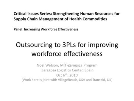 Outsourcing to 3PLs for improving workforce effectiveness Noel Watson, MIT-Zaragoza Program Zaragoza Logistics Center, Spain Oct 6 th, 2010 (Work here.