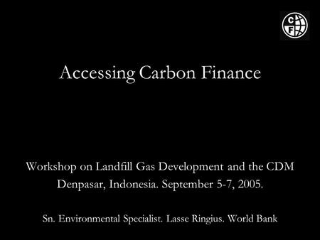 Accessing Carbon Finance Workshop on Landfill Gas Development and the CDM Denpasar, Indonesia. September 5-7, 2005. Sn. Environmental Specialist. Lasse.