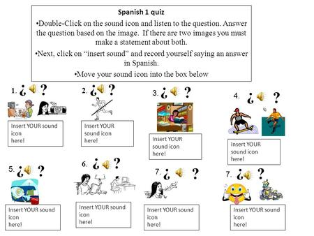 Spanish 1 quiz Double-Click on the sound icon and listen to the question. Answer the question based on the image. If there are two images you must make.