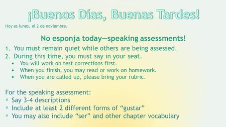 Hoy es lunes, el 2 de noviembre. No esponja today—speaking assessments! 1. You must remain quiet while others are being assessed. 2. During this time,