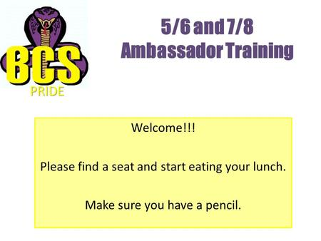 5/6 and 7/8 Ambassador Training Welcome!!! Please find a seat and start eating your lunch. Make sure you have a pencil. PRIDE.