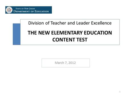 Division of Teacher and Leader Excellence THE NEW ELEMENTARY EDUCATION CONTENT TEST March 7, 2012 1.