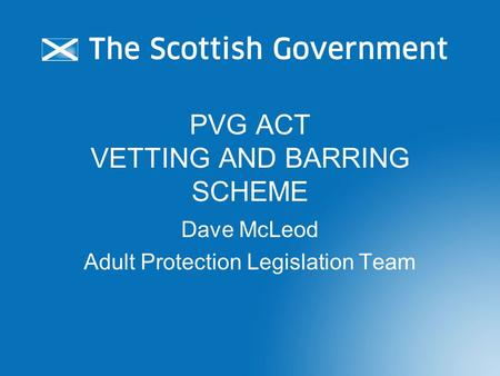 PVG ACT VETTING AND BARRING SCHEME Dave McLeod Adult Protection Legislation Team.