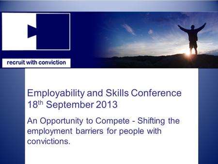 Employability and Skills Conference 18 th September 2013 An Opportunity to Compete - Shifting the employment barriers for people with convictions.
