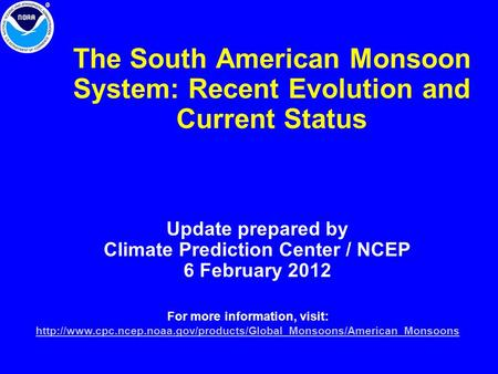 The South American Monsoon System: Recent Evolution and Current Status Update prepared by Climate Prediction Center / NCEP 6 February 2012 For more information,