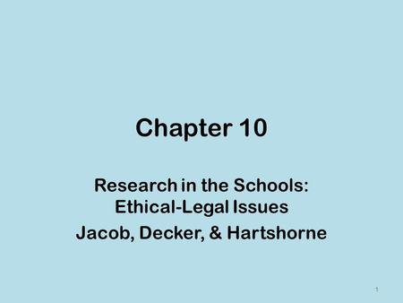 Chapter 10 Research in the Schools: Ethical-Legal Issues Jacob, Decker, & Hartshorne 1.