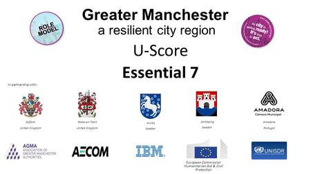 Greater Manchester a resilient city region U-Score Essential 7 In partnership with: European Commission Humanitarian Aid & Civil Protection Salford United.