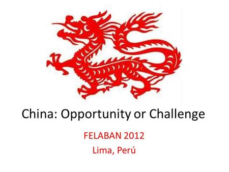 China: Opportunity or Challenge FELABAN 2012 Lima, Perú.