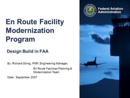 By: Richard String, PMP, Engineering Manager, En Route Facilities Planning & Modernization Team Date: September 2007 Federal Aviation Administration En.