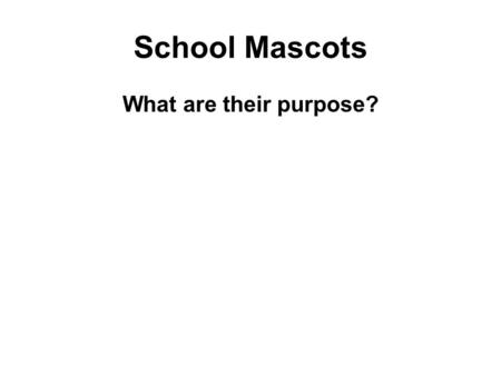 School Mascots What are their purpose?. School Mascots What is your school mascot? How was it selected? Do you like it? Why? If you were to select a different.