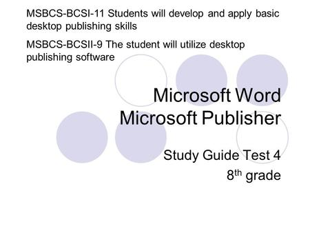 Microsoft Word Microsoft Publisher Study Guide Test 4 8 th grade MSBCS-BCSI-11 Students will develop and apply basic desktop publishing skills MSBCS-BCSII-9.