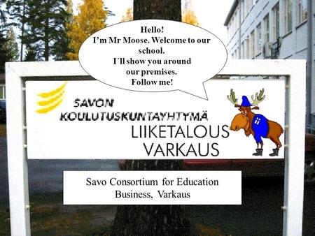 Hello! I'm Mr Moose. Welcome to our school. I´ll show you around our premises. Follow me! Savo Consortium for Education Business, Varkaus.