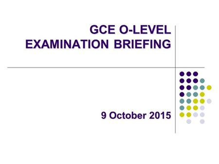 GCE O-LEVEL EXAMINATION BRIEFING 9 October 2015 GCE O-LEVEL EXAMINATION BRIEFING 9 October 2015.