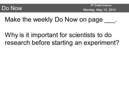 8 th Grade Science Do Now Make the weekly Do Now on page ___. Why is it important for scientists to do research before starting an experiment? Monday,